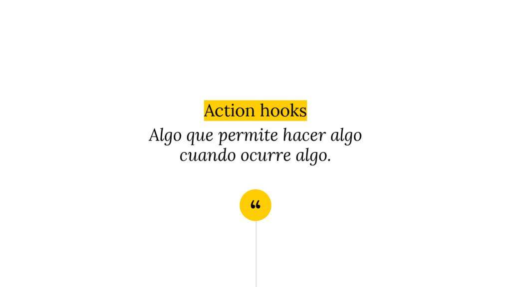 """"""" Action hooks Algo que permite hacer algo cuan..."""