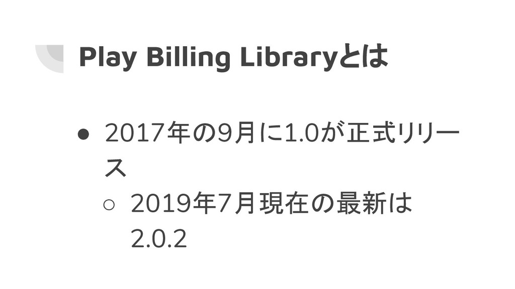 Play Billing Libraryとは ● 2017年の9月に1.0が正式リリー ス ○...