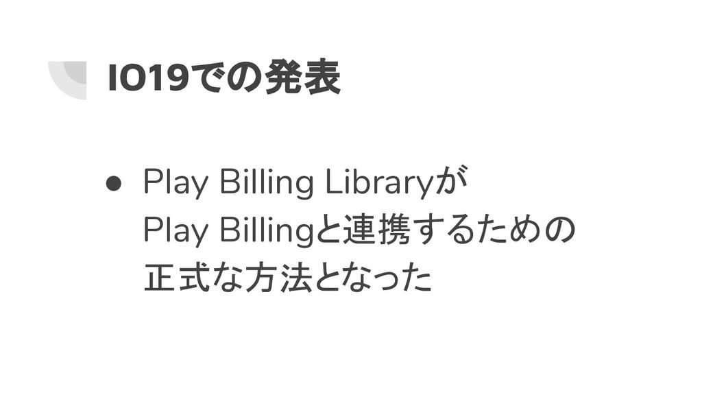 IO19での発表 ● Play Billing Libraryが Play Billingと連...