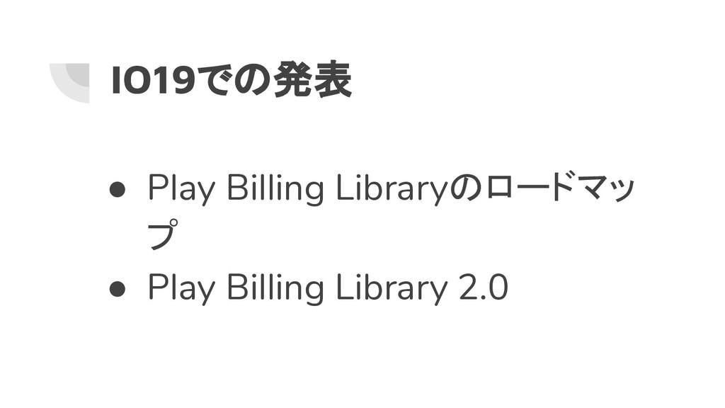 IO19での発表 ● Play Billing Libraryのロードマッ プ ● Play ...