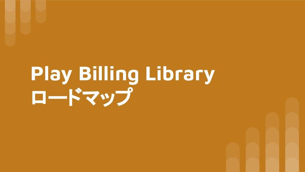 Play Billing Library ロードマップ