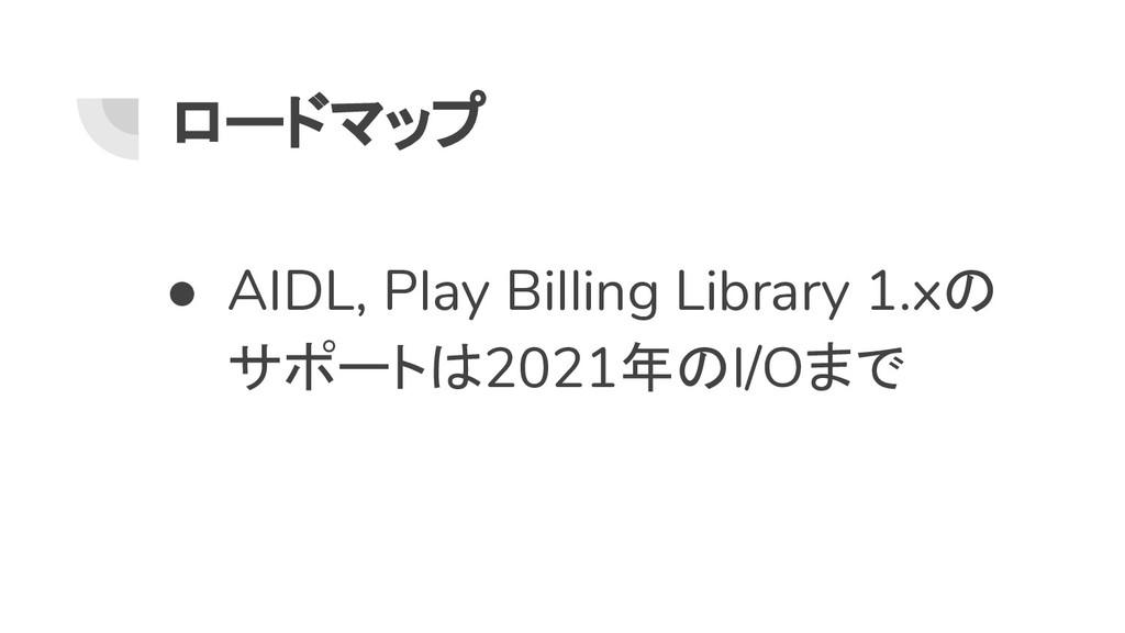 ロードマップ ● AIDL, Play Billing Library 1.xの サポートは2...