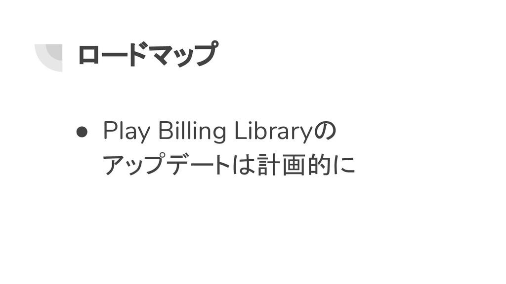 ロードマップ ● Play Billing Libraryの アップデートは計画的に