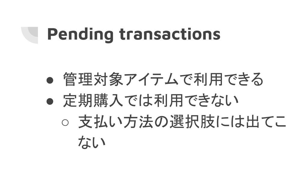 Pending transactions ● 管理対象アイテムで利用できる ● 定期購入では利...