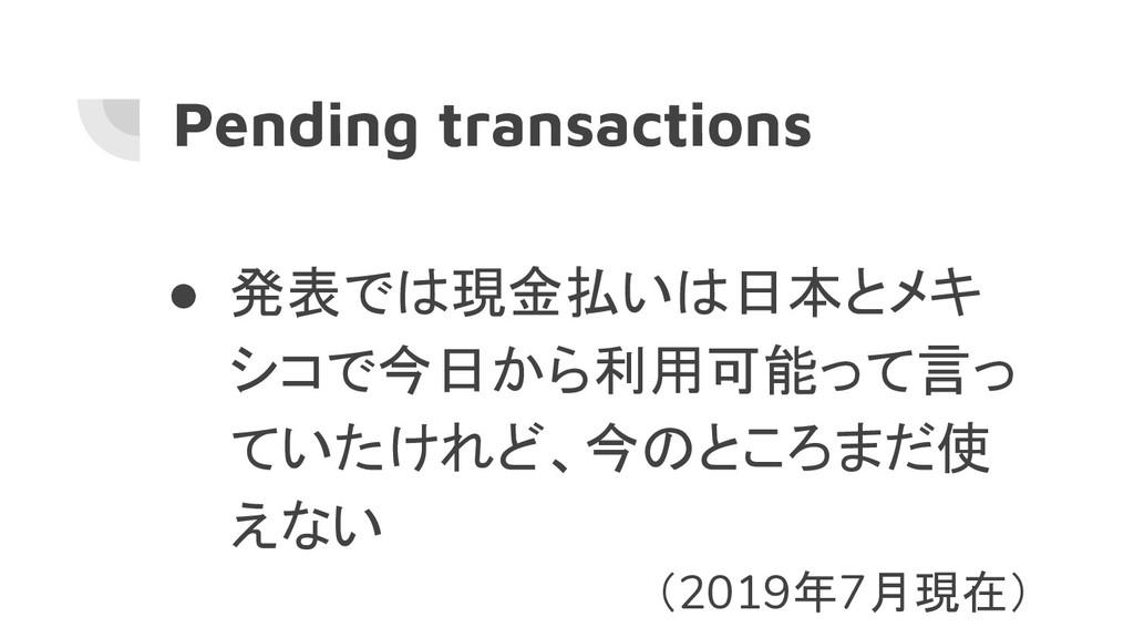 Pending transactions ● 発表では現金払いは日本とメキ シコで今日から利用...