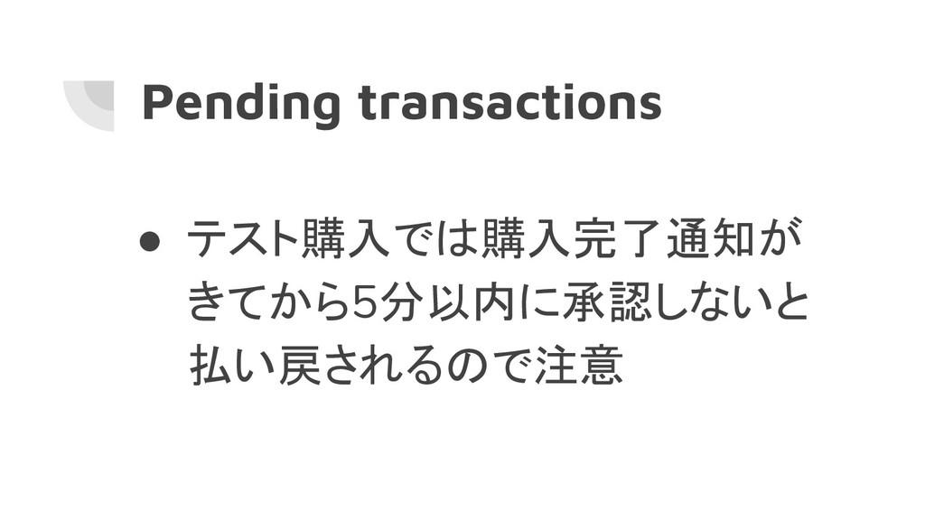 Pending transactions ● テスト購入では購入完了通知が きてから5分以内に...