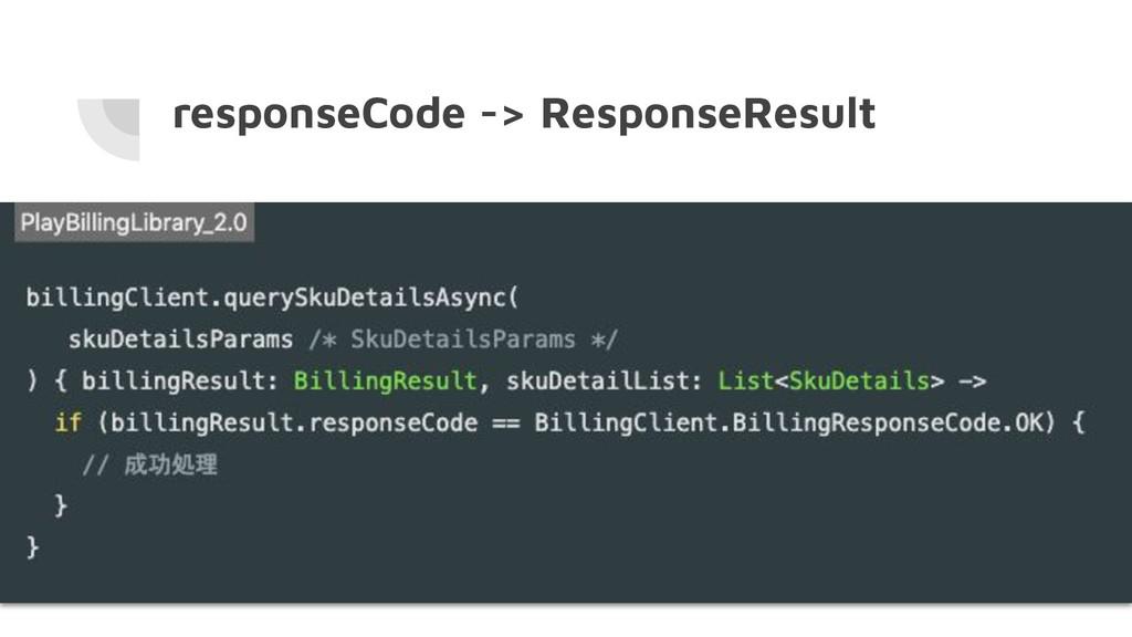 responseCode -> ResponseResult