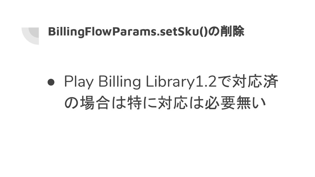 BillingFlowParams.setSku()の削除 ● Play Billing Li...