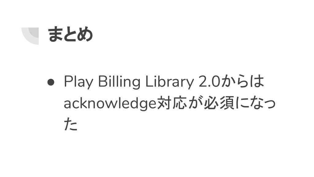 まとめ ● Play Billing Library 2.0からは acknowledge対応...