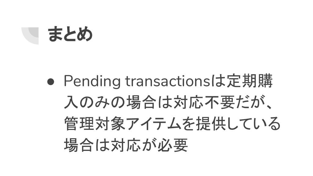 まとめ ● Pending transactionsは定期購 入のみの場合は対応不要だが、 管...