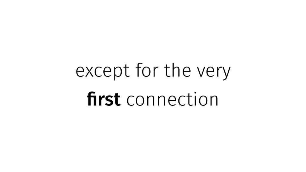 except for the very first connection