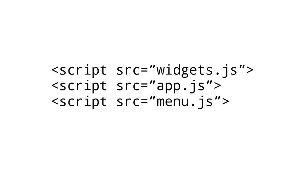 """<script src=""""widgets.js""""> <script src=""""app.js"""">..."""