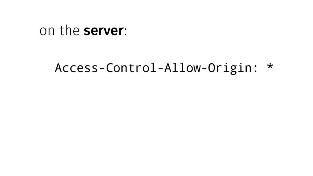 on the server: Access-Control-Allow-Origin: *