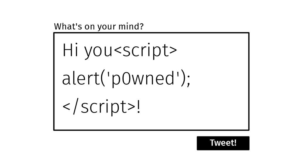 Hi you<script> alert('p0wned'); </script>! Twee...