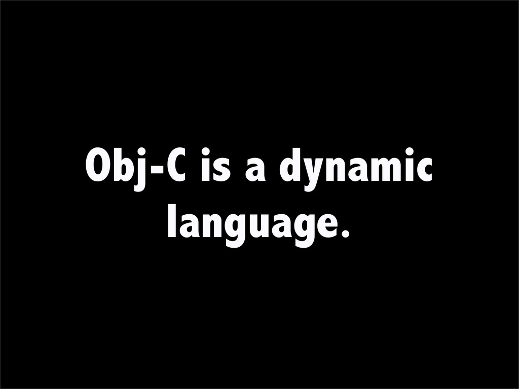 Obj-C is a dynamic language.