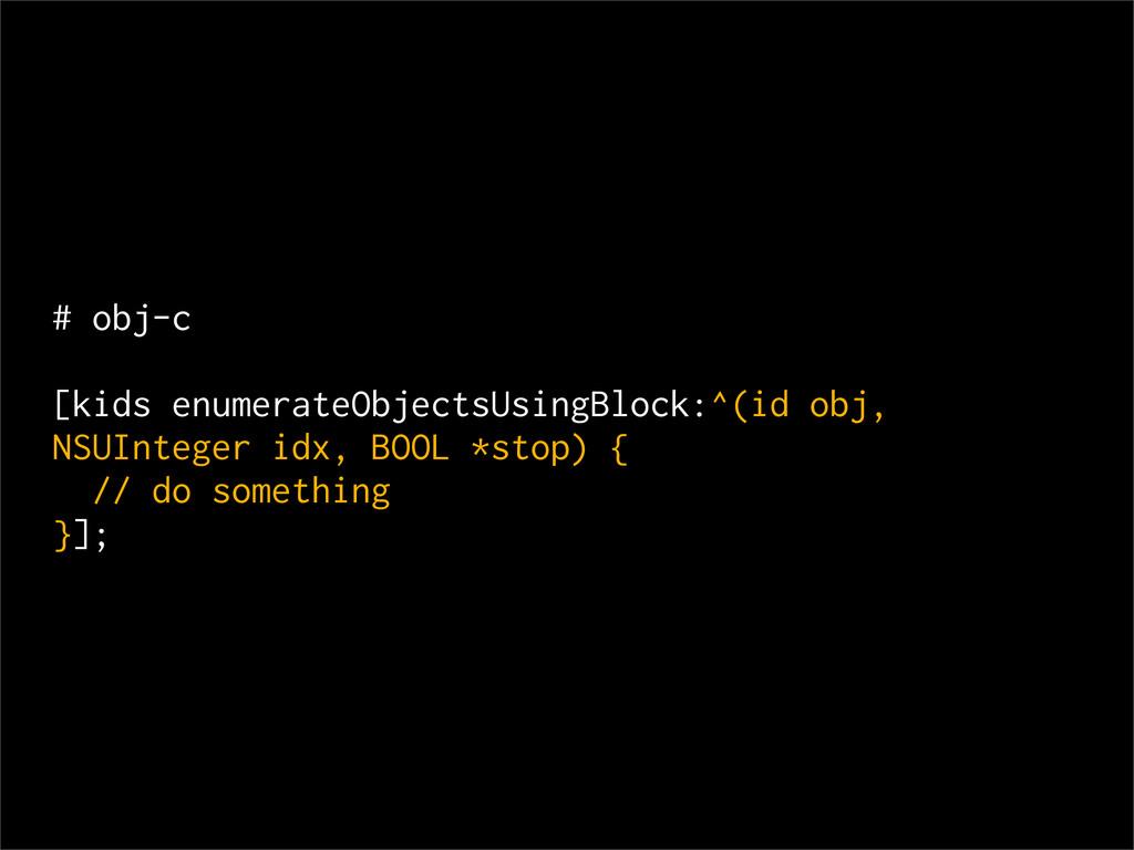 # obj-c [kids enumerateObjectsUsingBlock:^(id o...