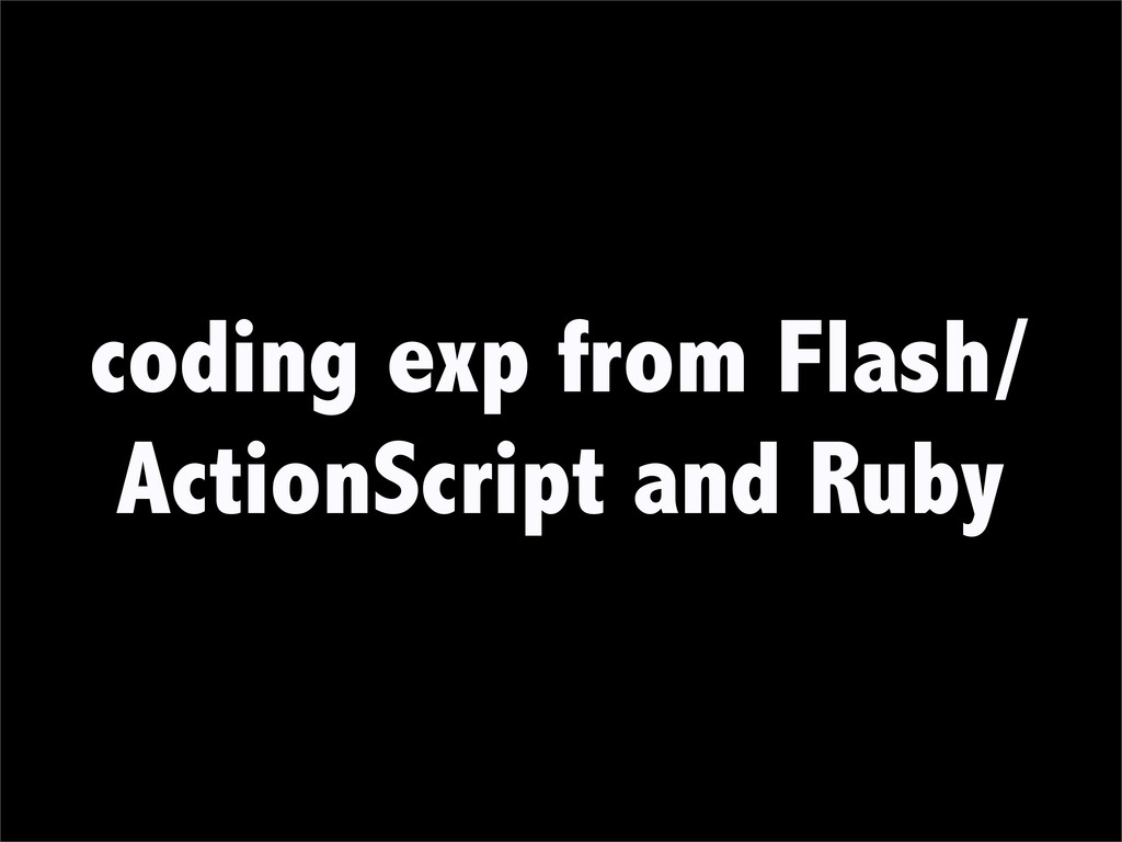 coding exp from Flash/ ActionScript and Ruby