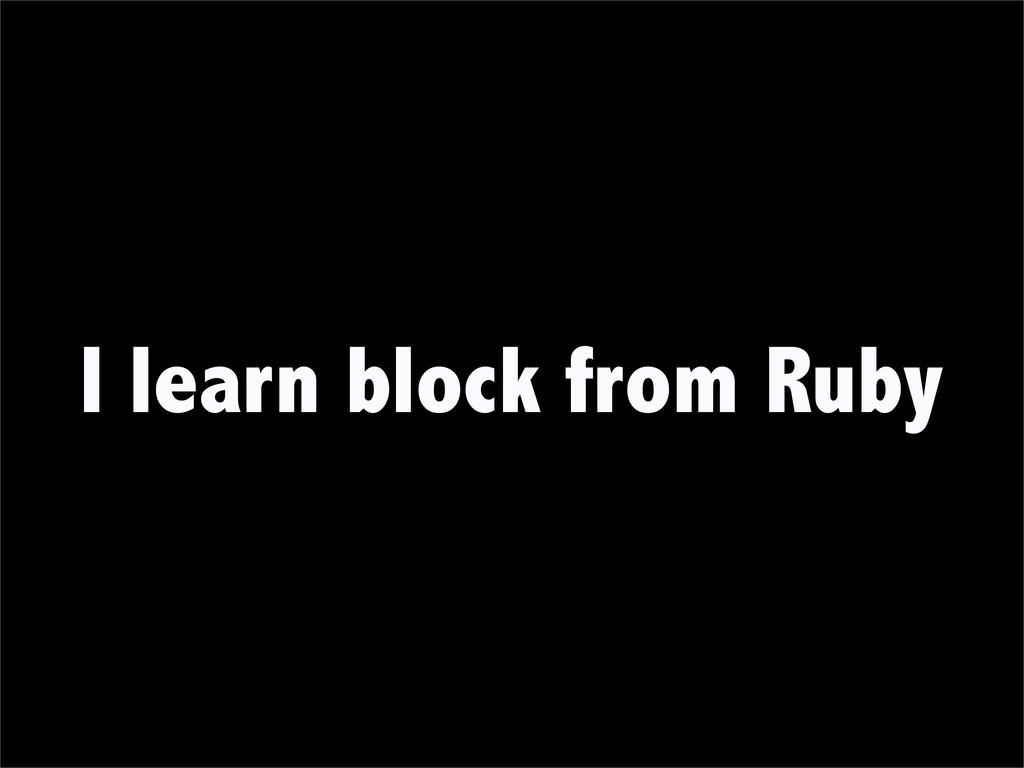 I learn block from Ruby