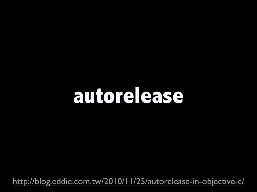 autorelease http://blog.eddie.com.tw/2010/11/25...