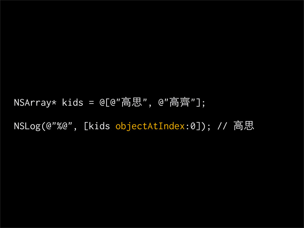 "NSArray* kids = @[@""高思"", @""高齊""]; NSLog(@""%@"", [..."