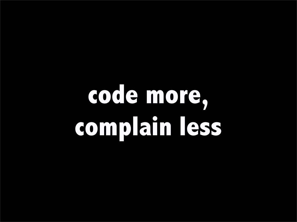 code more, complain less