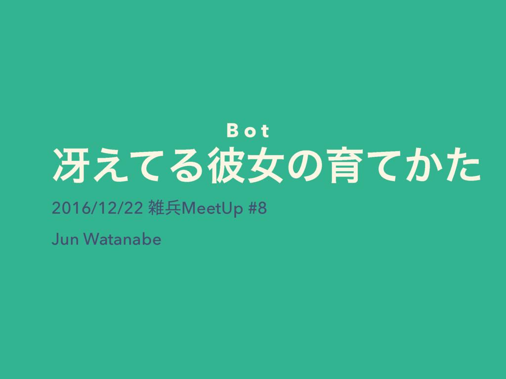ࡓ͑ͯΔ൴ঁͷҭ͔ͯͨ 2016/12/22 ฌMeetUp #8 Jun Watanabe...