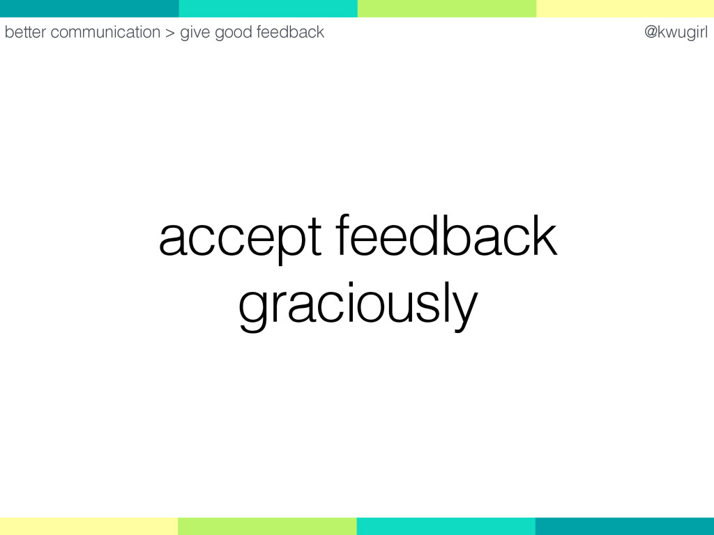 @kwugirl accept feedback graciously better comm...