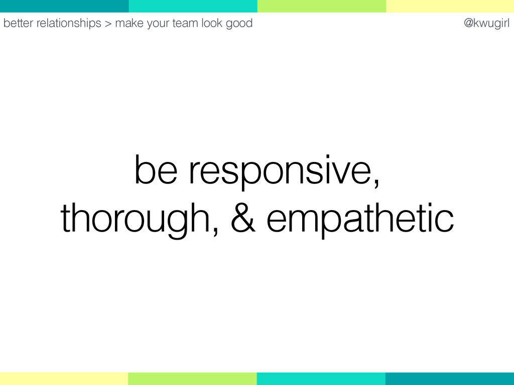 @kwugirl be responsive, thorough, & empathetic ...