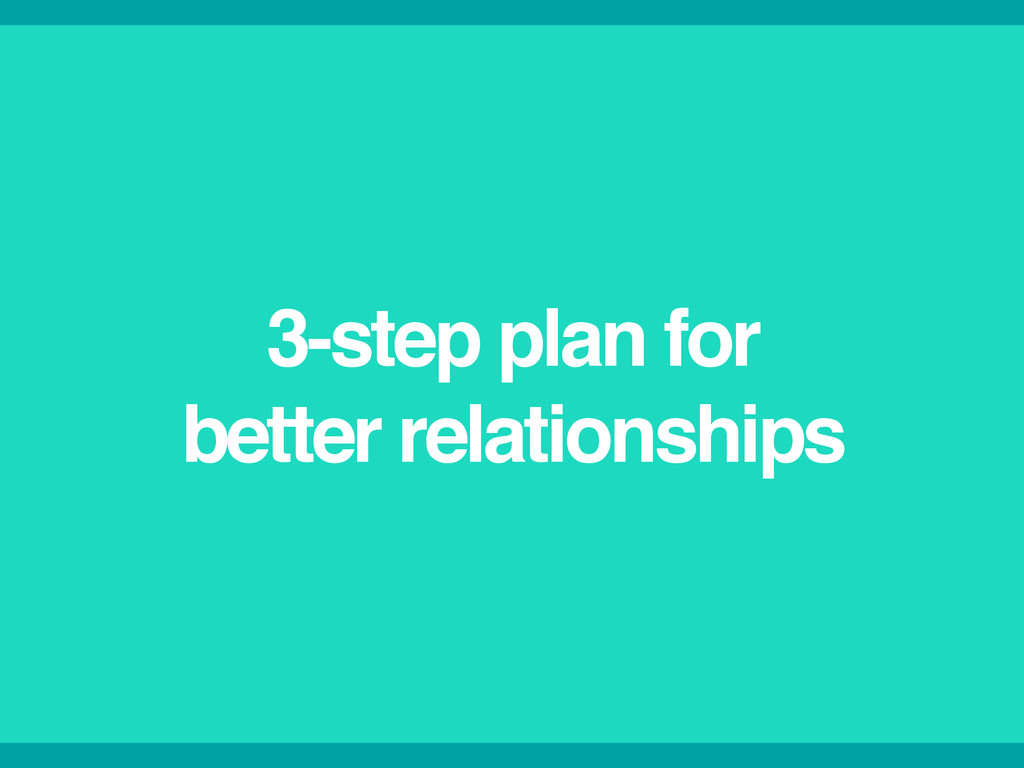 3-step plan for! better relationships