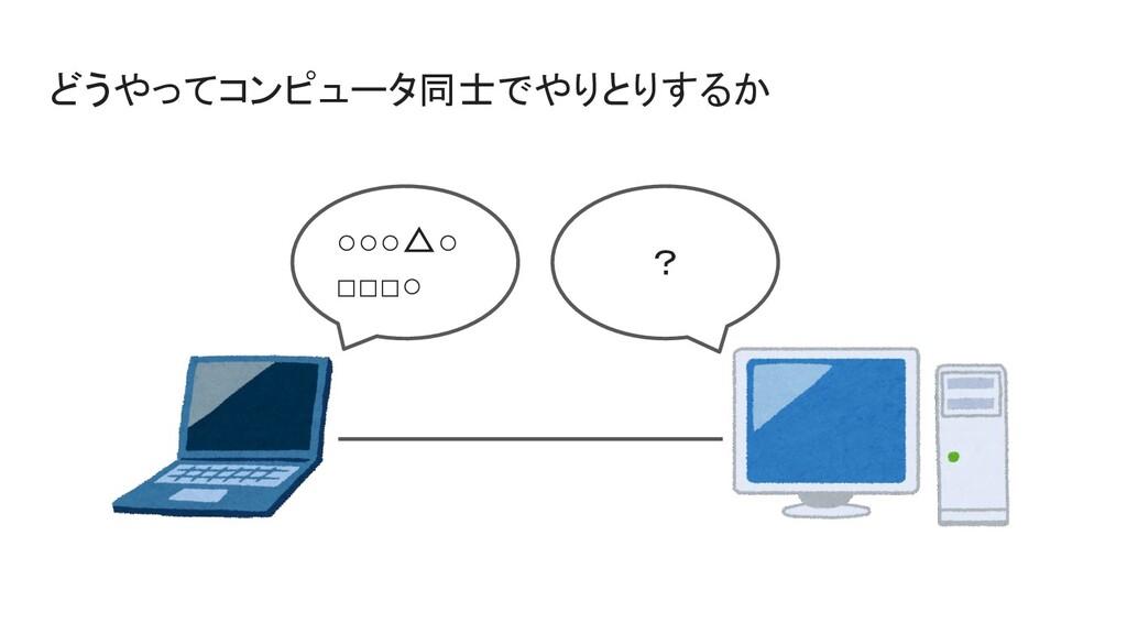 どうやってコンピュータ同士でやりとりするか ○○○△○ □□□○ ?