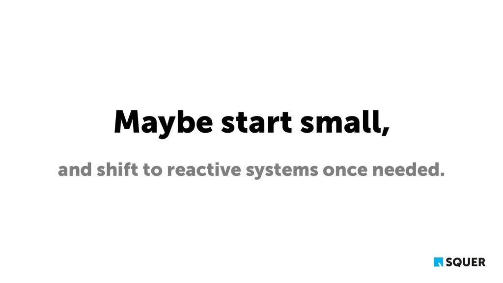 Maybe start small, and shift to reactive system...