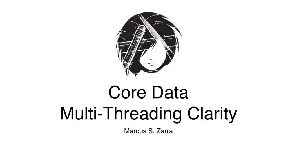 Core Data Multi-Threading Clarity Marcus S. Za...