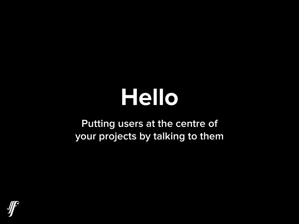 Hello Putting users at the centre of your proje...