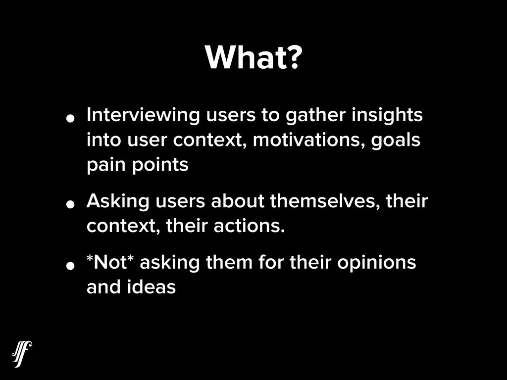 What? • Interviewing users to gather insights i...
