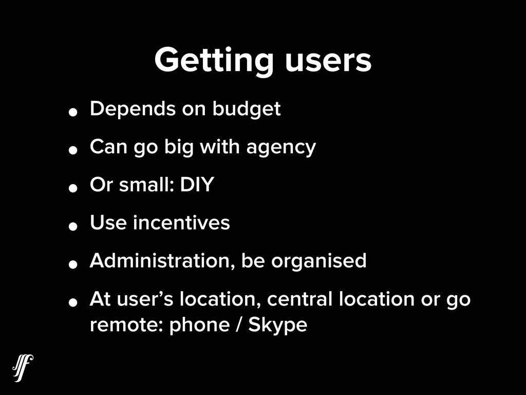 Getting users • Depends on budget • Can go big ...