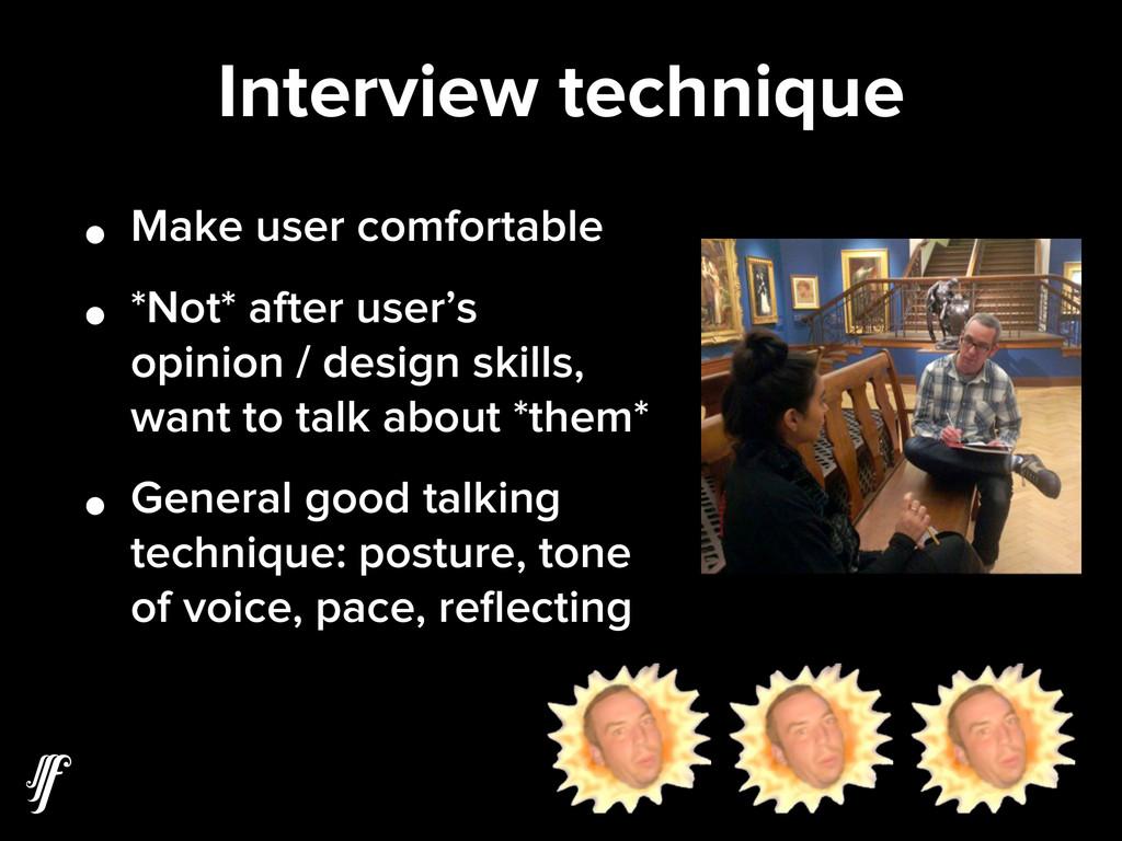 Interview technique • Make user comfortable • *...