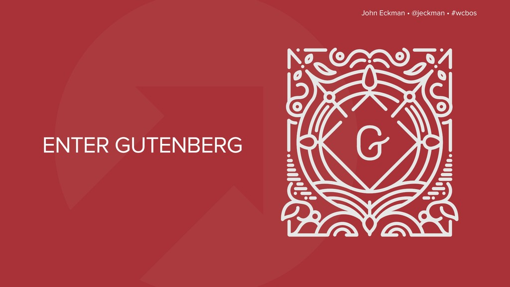 John Eckman • @jeckman • #wcbos ENTER GUTENBERG