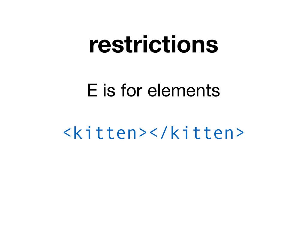 restrictions E is for elements <kitten></kitten>