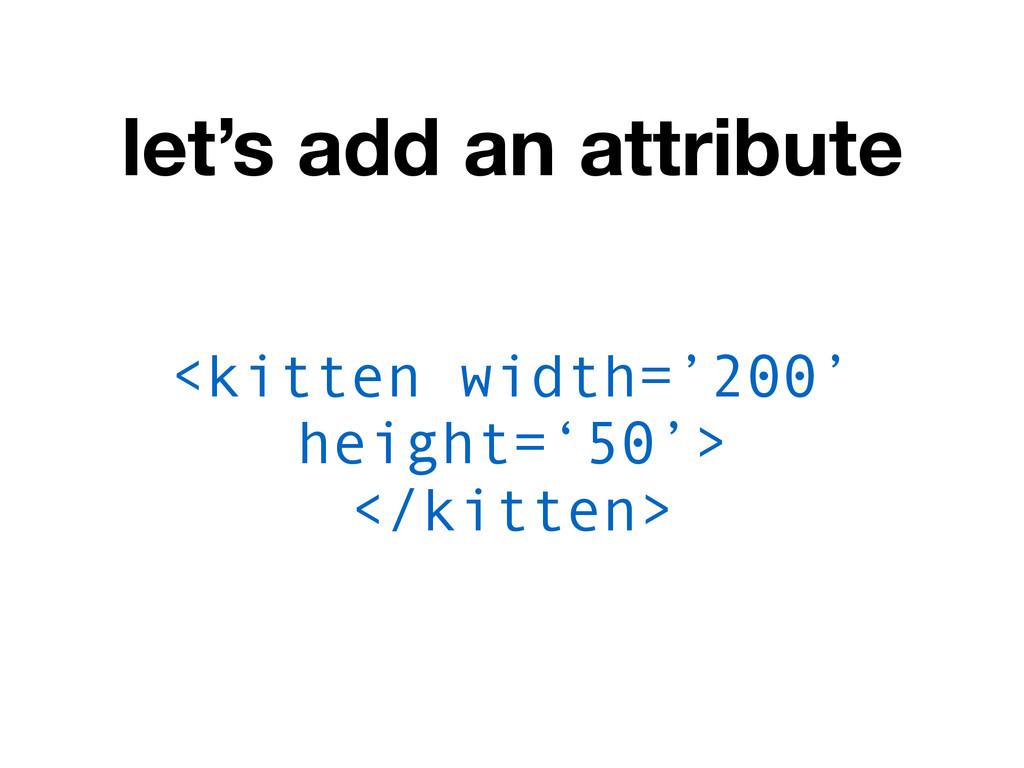 let's add an attribute <kitten width='200' heig...