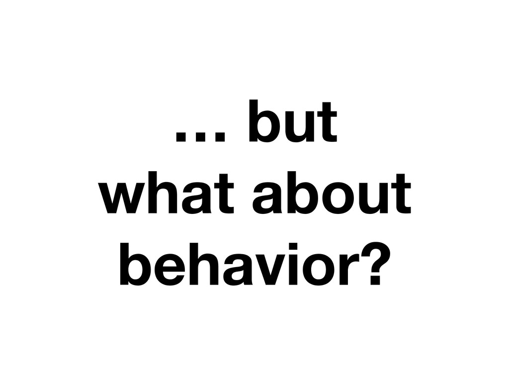 … but what about behavior?