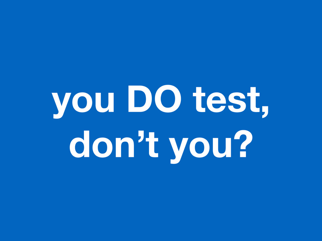 you DO test, don't you?