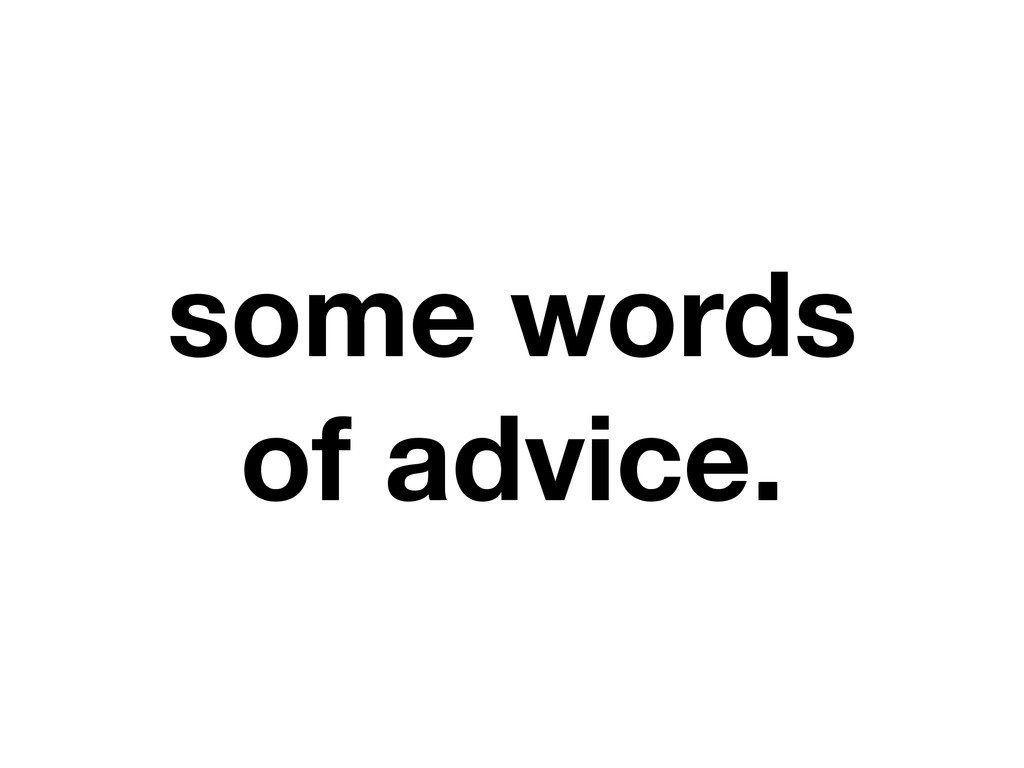 some words of advice.