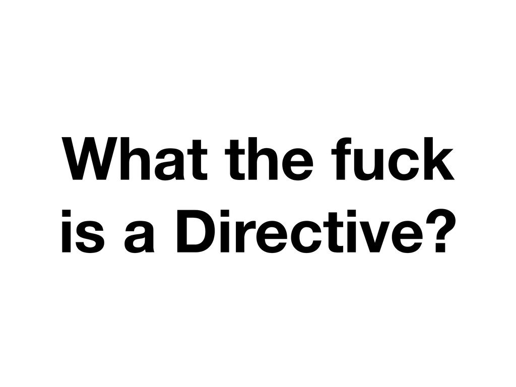 What the fuck is a Directive?