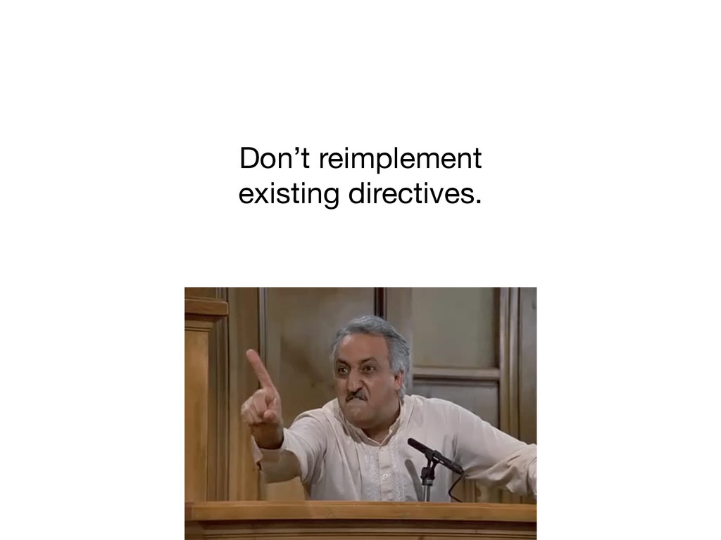 Don't reimplement   existing directives.