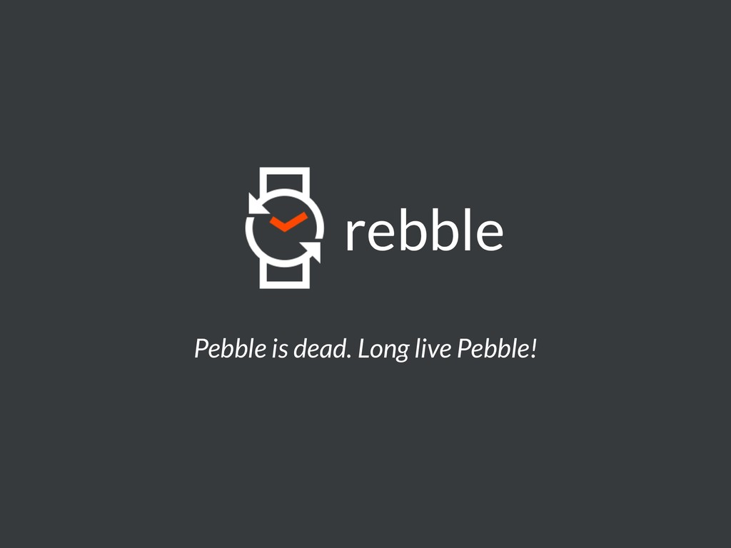 Pebble is dead. Long live Pebble! rebble