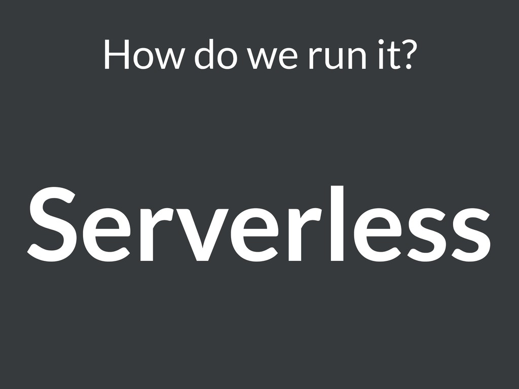 How do we run it? Serverless