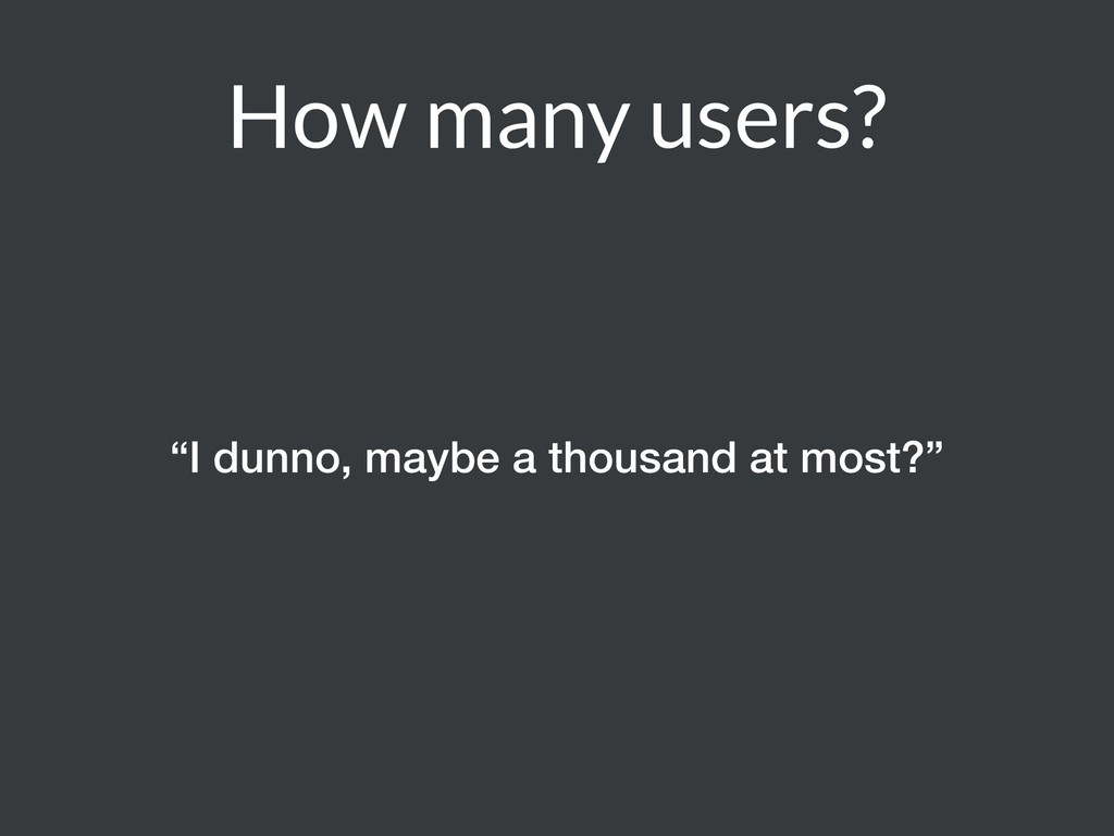 "How many users? ""I dunno, maybe a thousand at m..."