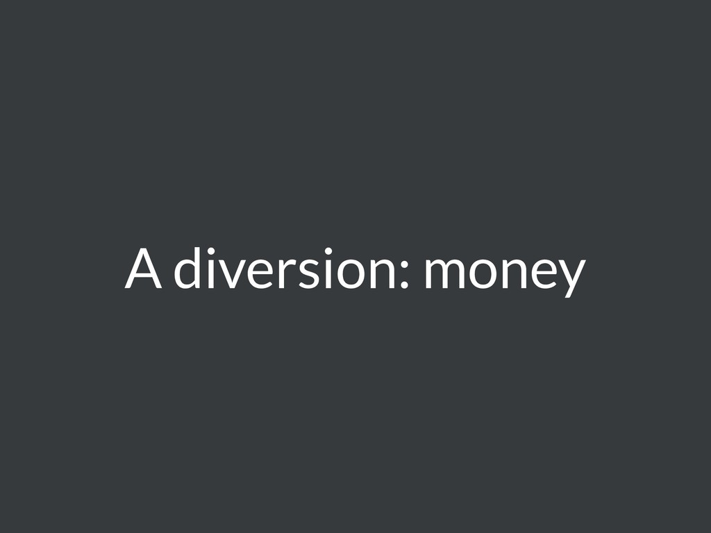 A diversion: money
