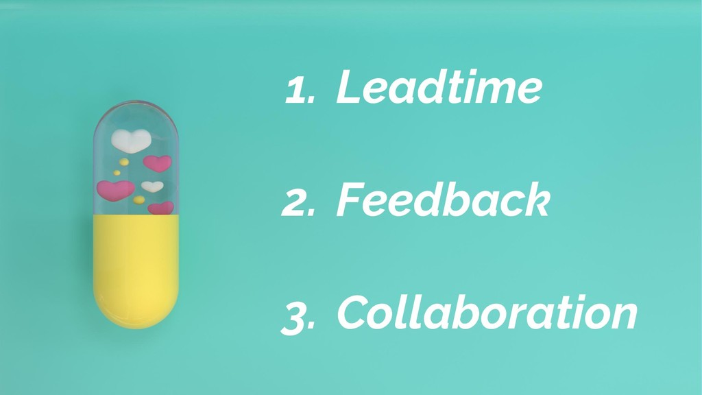 1. Leadtime 2. Feedback 3. Collaboration