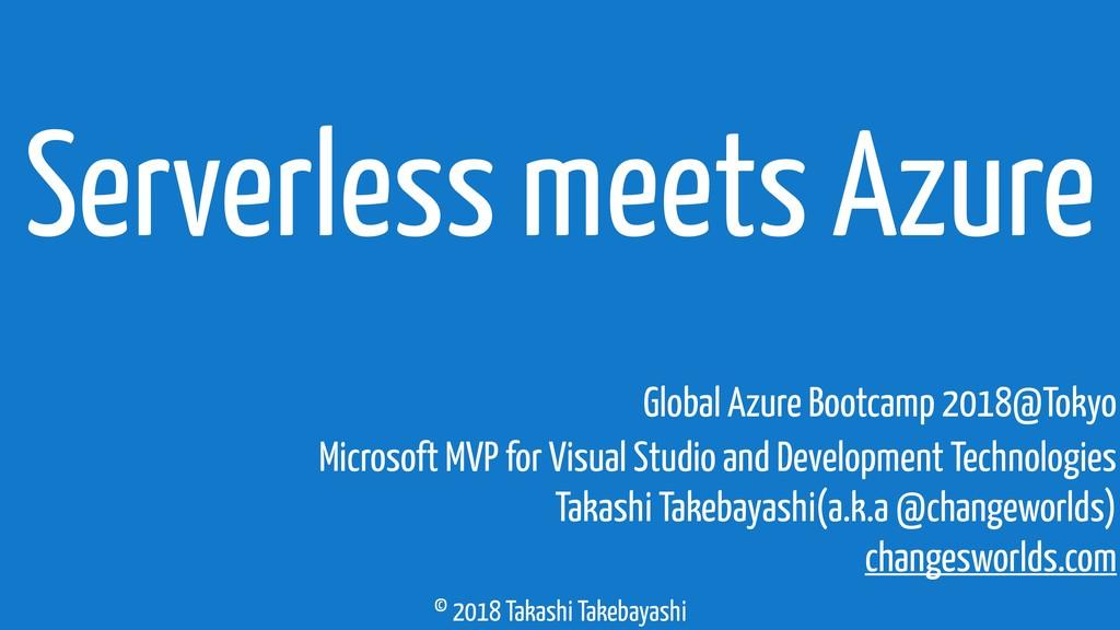 © 2018 Takashi Takebayashi Serverless meets Azu...